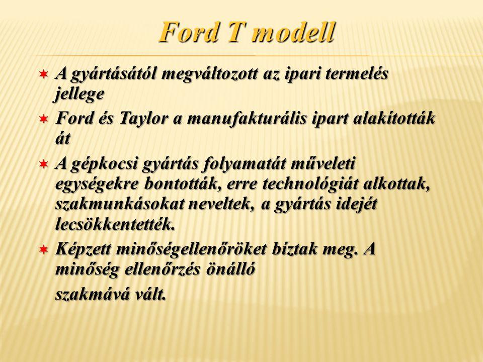 Ford T modell ¬ A gyártásától megváltozott az ipari termelés jellege ¬ Ford és Taylor a manufakturális ipart alakították át ¬ A gépkocsi gyártás folya