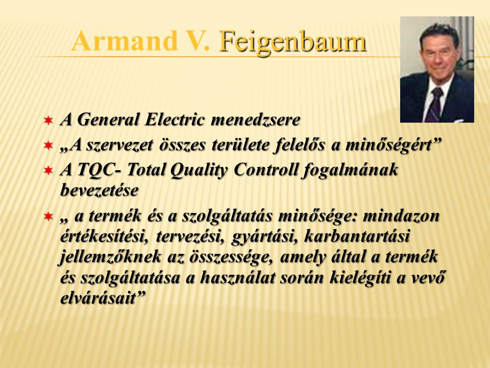 """Feigenbaum Armand V. Feigenbaum ¬ A General Electric menedzsere ¬ """"A szervezet összes területe felelős a minőségért"""" ¬ A TQC- Total Quality Controll f"""
