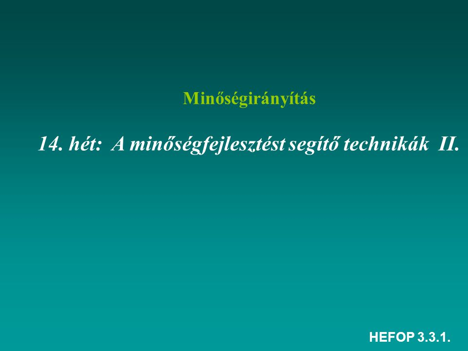 HEFOP 3.3.1. Minőségirányítás 14. hét: A minőségfejlesztést segítő technikák II.