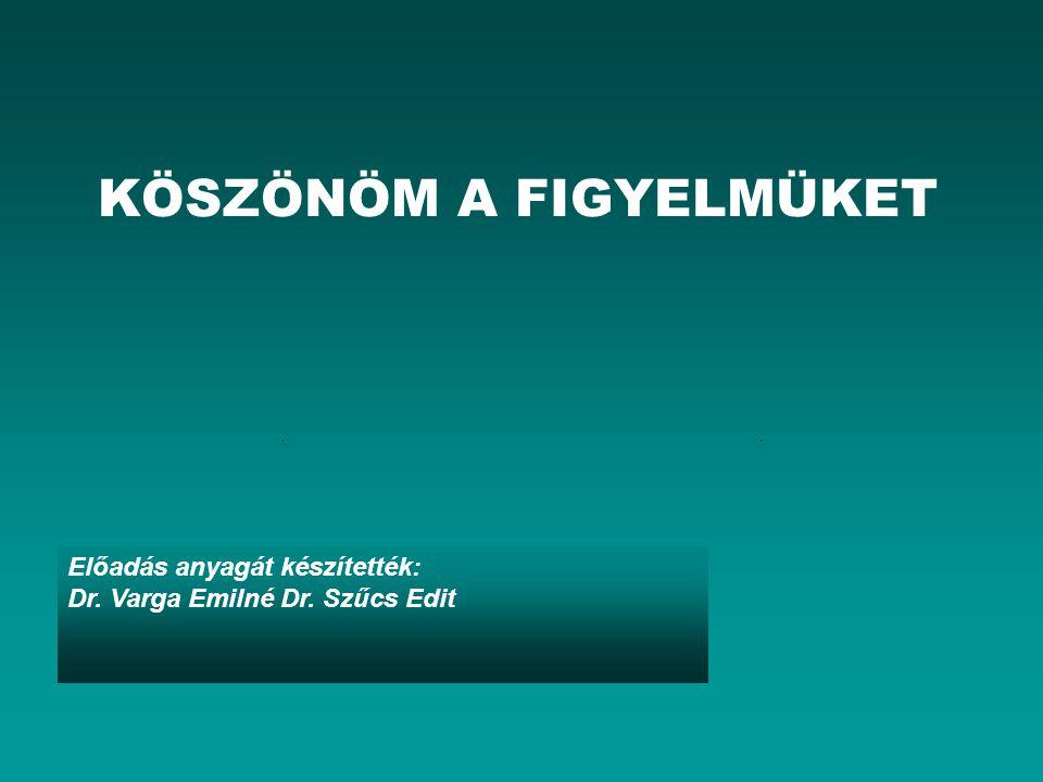 KÖSZÖNÖM A FIGYELMÜKET Előadás anyagát készítették: Dr. Varga Emilné Dr. Szűcs Edit