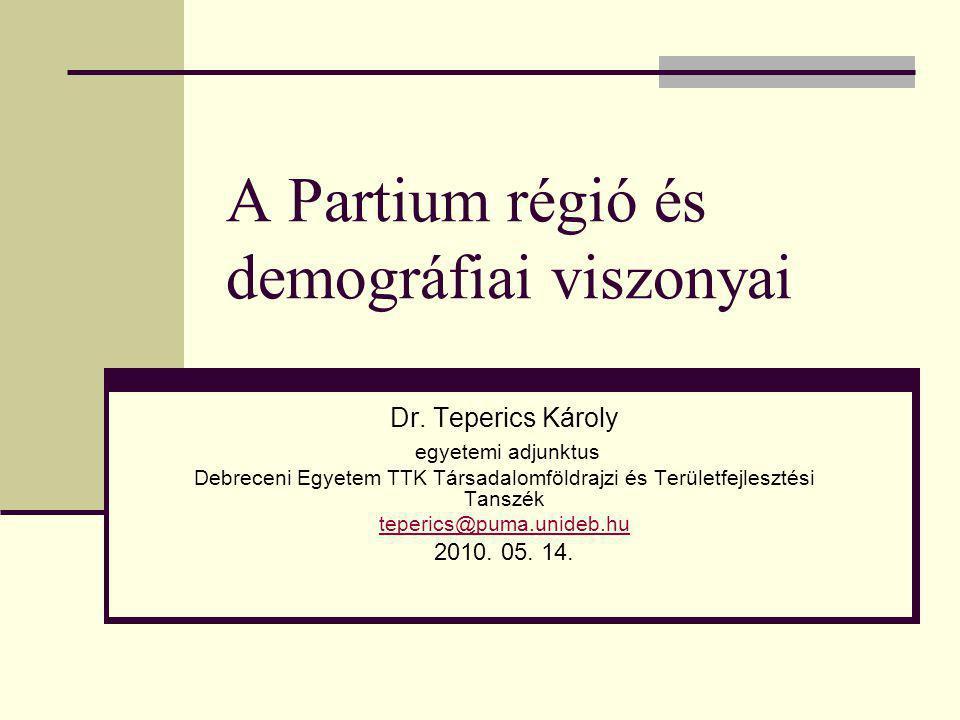 A Partium régió és demográfiai viszonyai Dr. Teperics Károly egyetemi adjunktus Debreceni Egyetem TTK Társadalomföldrajzi és Területfejlesztési Tanszé