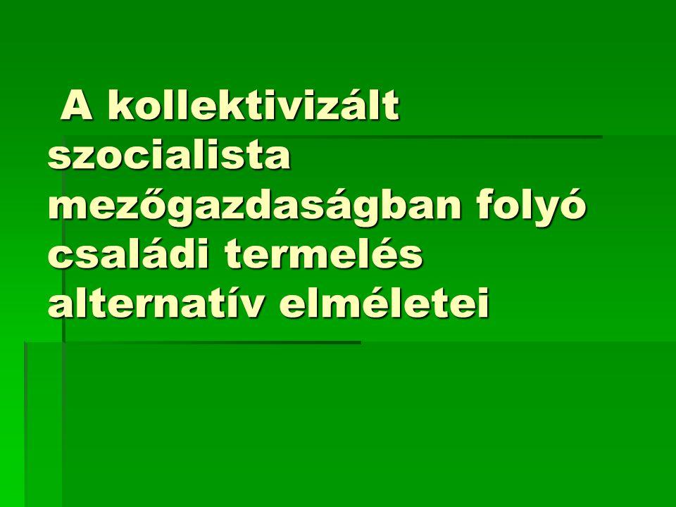 A kollektivizált szocialista mezőgazdaságban folyó családi termelés alternatív elméletei A kollektivizált szocialista mezőgazdaságban folyó családi termelés alternatív elméletei