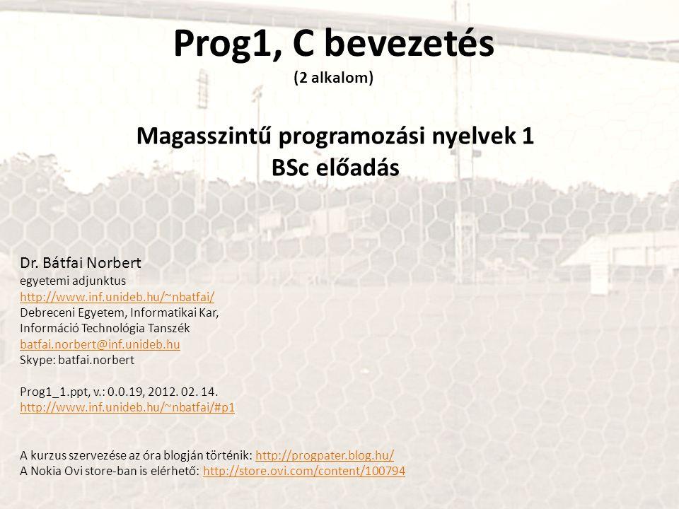 Prog1, C bevezetés (2 alkalom) Magasszintű programozási nyelvek 1 BSc előadás Dr. Bátfai Norbert egyetemi adjunktus http://www.inf.unideb.hu/~nbatfai/
