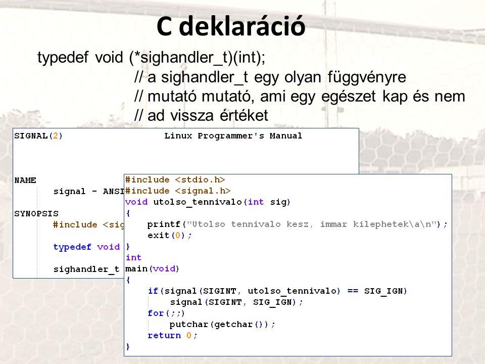 C deklaráció typedef void (*sighandler_t)(int); // a sighandler_t egy olyan függvényre // mutató mutató, ami egy egészet kap és nem // ad vissza érték