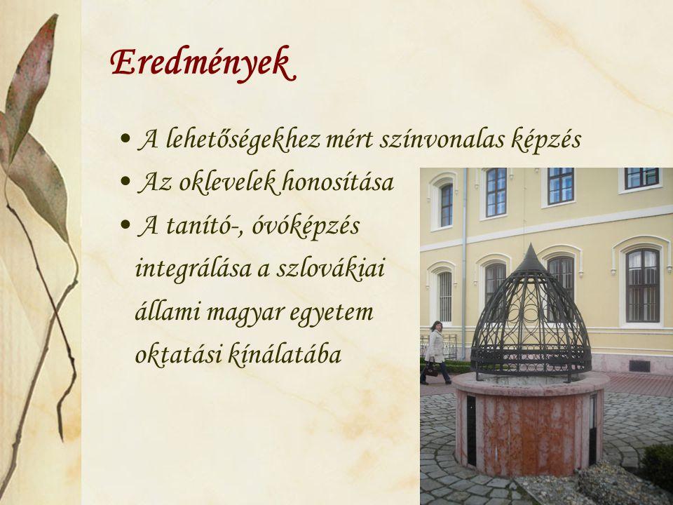 Eredmények A lehetőségekhez mért színvonalas képzés Az oklevelek honosítása A tanító-, óvóképzés integrálása a szlovákiai állami magyar egyetem oktatási kínálatába