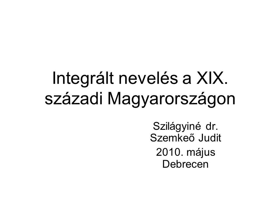 Integrált nevelés a XIX. századi Magyarországon Szilágyiné dr. Szemkeő Judit 2010. május Debrecen