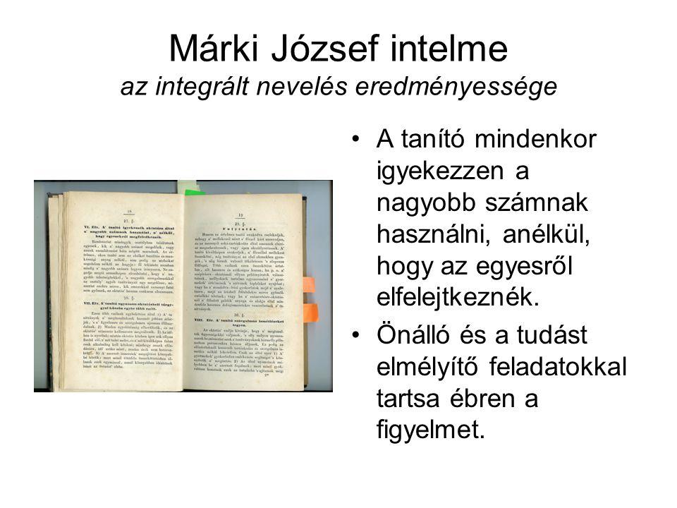 Márki József intelme az integrált nevelés eredményessége A tanító mindenkor igyekezzen a nagyobb számnak használni, anélkül, hogy az egyesről elfelejtkeznék.