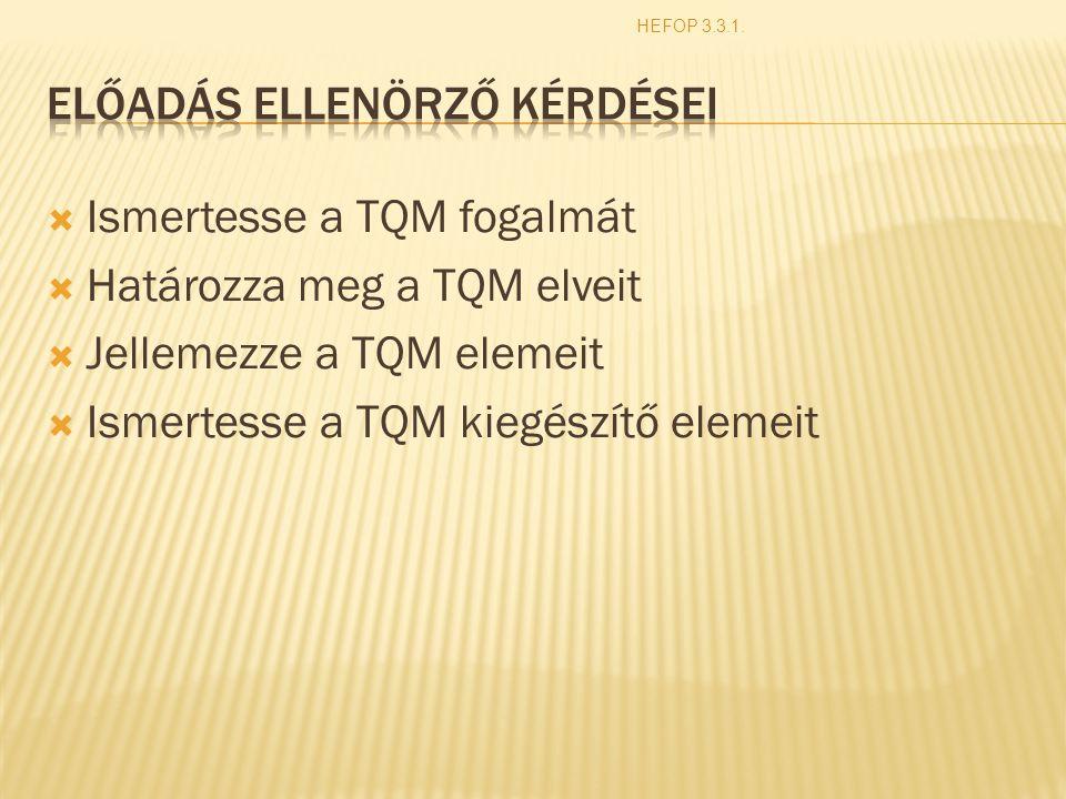  Ismertesse a TQM fogalmát  Határozza meg a TQM elveit  Jellemezze a TQM elemeit  Ismertesse a TQM kiegészítő elemeit HEFOP 3.3.1.