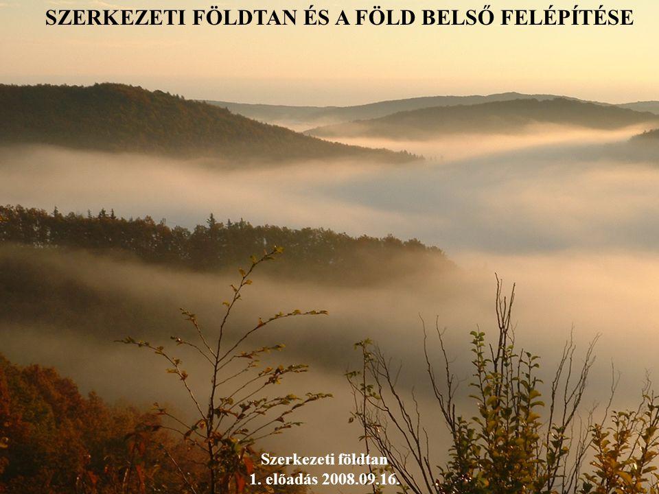 SZERKEZETI FÖLDTAN ÉS A FÖLD BELSŐ FELÉPÍTÉSE Szerkezeti földtan 1. előadás 2008.09.16.
