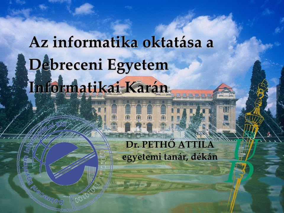 Az informatika oktatása a Debreceni Egyetem Informatikai Karán Dr. PETHŐ ATTILA egyetemi tanár, dékán