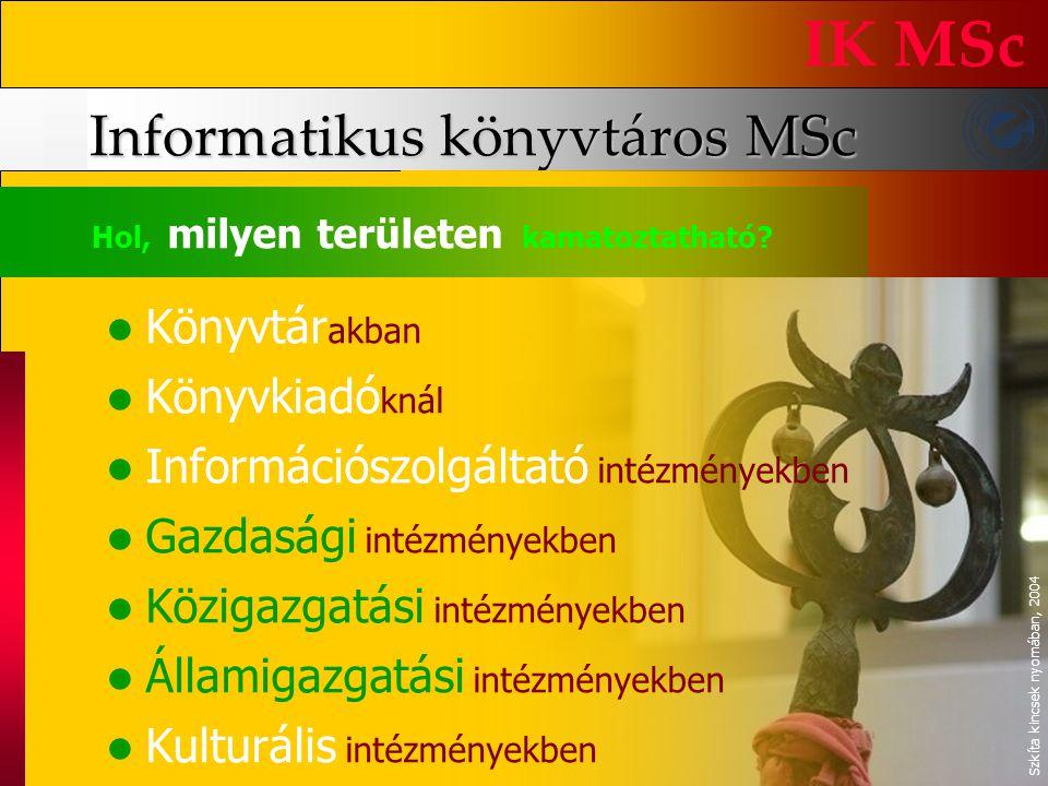 Informatikus könyvtáros MSc IK MSc Hol, milyen területen kamatoztatható? Könyvtár akban Könyvkiadó knál Információszolgáltató intézményekben Gazdasági