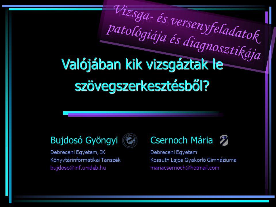 Bujdosó Gyöngyi Csernoch Mária Debreceni Egyetem, IKDebreceni Egyetem Könyvtárinformatikai Tanszék Kossuth Lajos Gyakorló Gimnáziuma bujdoso@inf.unideb.humariacsernoch@hotmail.com Vizsga- és versenyfeladatok patológiája és diagnosztikája Vizsga- és versenyfeladatok patológiája és diagnosztikája Valójában kik vizsgáztak le szövegszerkesztésből?