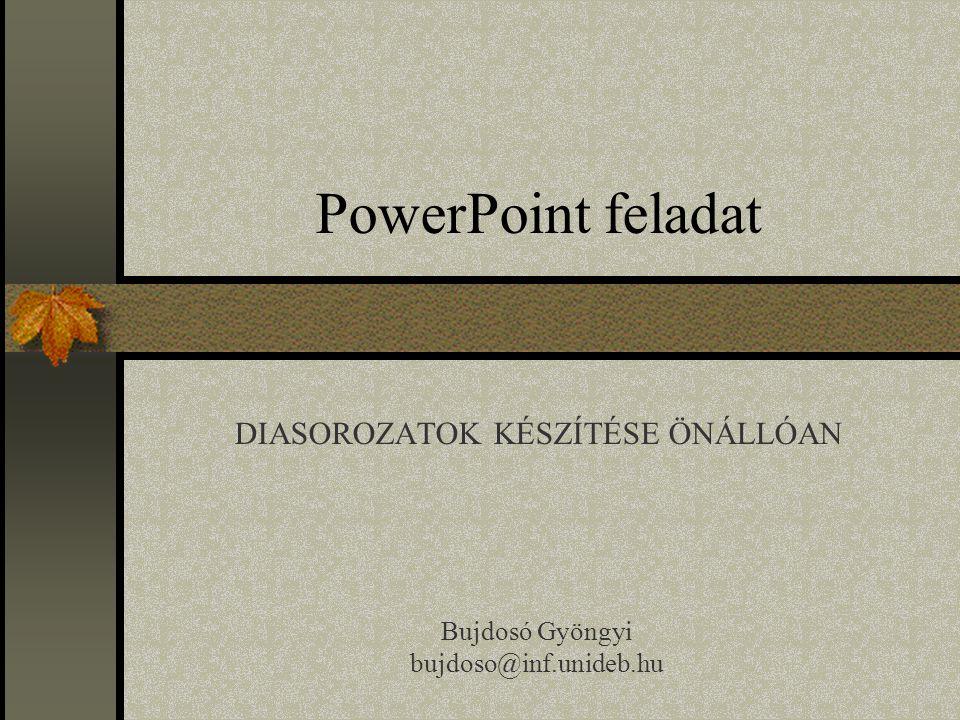 PowerPoint feladat DIASOROZATOK KÉSZÍTÉSE ÖNÁLLÓAN Bujdosó Gyöngyi bujdoso@inf.unideb.hu