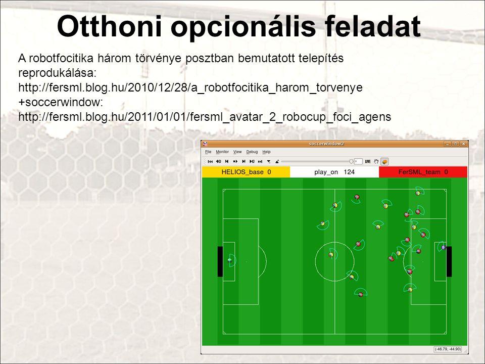 Otthoni opcionális feladat A robotfocitika három törvénye posztban bemutatott telepítés reprodukálása: http://fersml.blog.hu/2010/12/28/a_robotfocitika_harom_torvenye +soccerwindow: http://fersml.blog.hu/2011/01/01/fersml_avatar_2_robocup_foci_agens