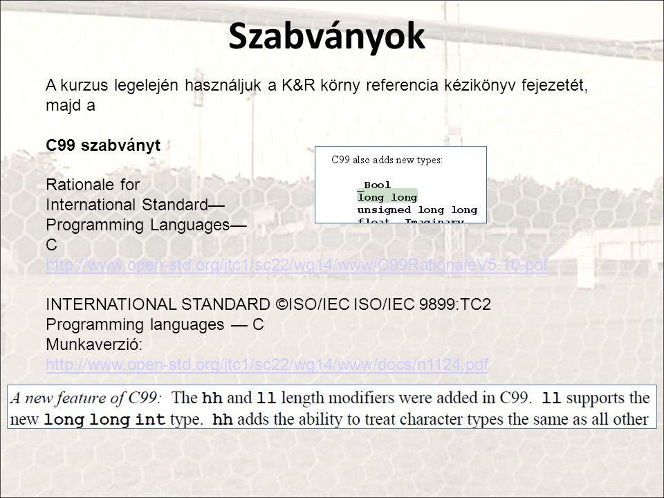 A kurzus legelején használjuk a K&R körny referencia kézikönyv fejezetét, majd a C99 szabványt Rationale for International Standard— Programming Languages— C http://www.open-std.org/jtc1/sc22/wg14/www/C99RationaleV5.10.pdf INTERNATIONAL STANDARD ©ISO/IEC ISO/IEC 9899:TC2 Programming languages — C Munkaverzió: http://www.open-std.org/jtc1/sc22/wg14/www/docs/n1124.pdf Szabványok