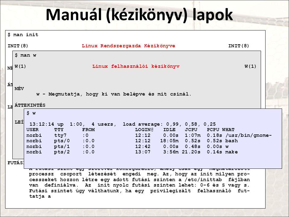 Manuál (kézikönyv) lapok $ man init INIT(8) Linux Rendszergazda Kézikönyve INIT(8) NÉV init, telinit - processz vezérlés inicializálása ÁTTEKINTÉS /sbin/init [ 0123456Ss ] /sbin/telinit [ -t sec ] [ 0123456sSQqabcUu ] LEÍRÁS Init Az init minden processz szülője.