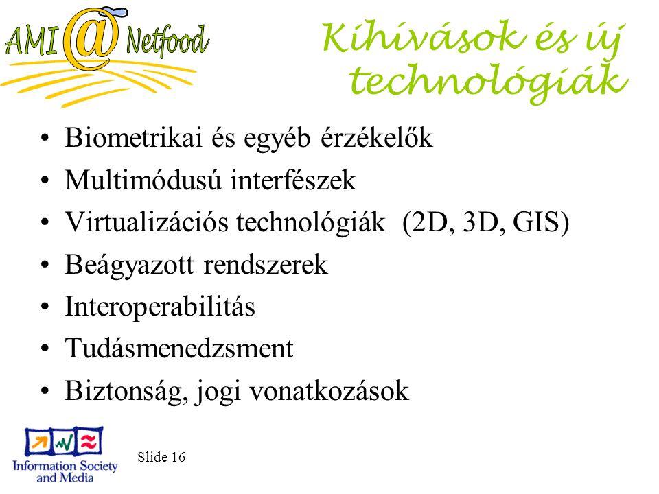 Slide 16 Kihívások és új technológiák Biometrikai és egyéb érzékelők Multimódusú interfészek Virtualizációs technológiák (2D, 3D, GIS) Beágyazott rendszerek Interoperabilitás Tudásmenedzsment Biztonság, jogi vonatkozások