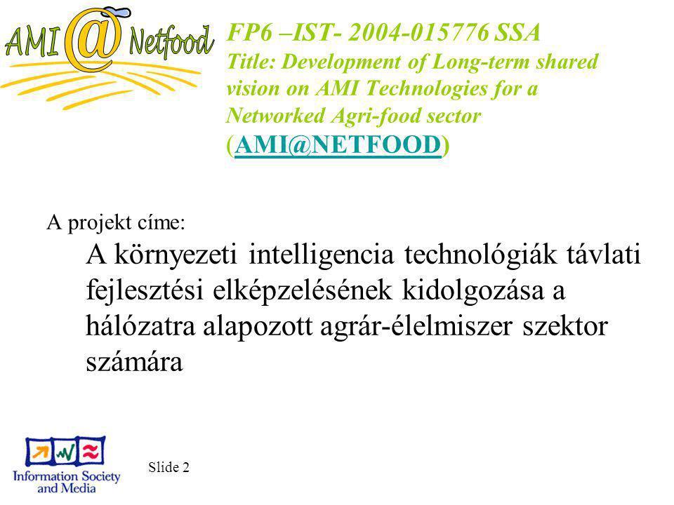 Slide 2 FP6 –IST- 2004-015776 SSA Title: Development of Long-term shared vision on AMI Technologies for a Networked Agri-food sector (AMI@NETFOOD)AMI@NETFOOD A projekt címe: A környezeti intelligencia technológiák távlati fejlesztési elképzelésének kidolgozása a hálózatra alapozott agrár-élelmiszer szektor számára