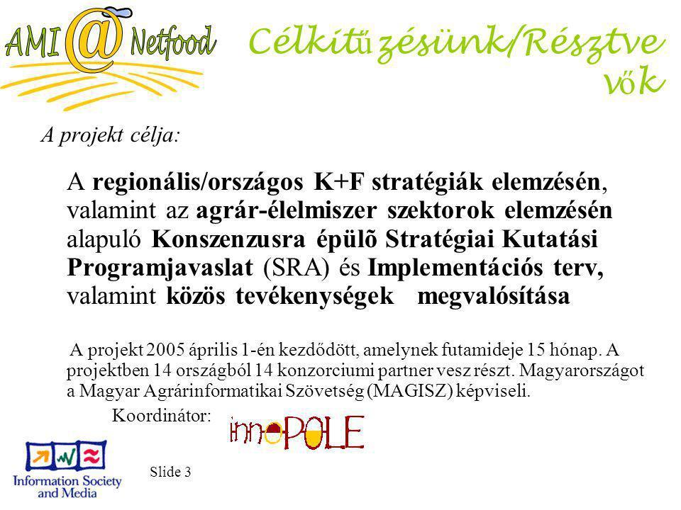 Slide 3 Célkit ű zésünk/Résztve v ő k A projekt célja: A regionális/országos K+F stratégiák elemzésén, valamint az agrár-élelmiszer szektorok elemzésén alapuló Konszenzusra épülõ Stratégiai Kutatási Programjavaslat (SRA) és Implementációs terv, valamint közös tevékenységek megvalósítása A projekt 2005 április 1-én kezdődött, amelynek futamideje 15 hónap.