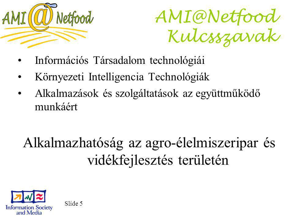 Slide 5 AMI@Netfood Kulcsszavak Információs Társadalom technológiái Környezeti Intelligencia Technológiák Alkalmazások és szolgáltatások az együttműködő munkáért Alkalmazhatóság az agro-élelmiszeripar és vidékfejlesztés területén
