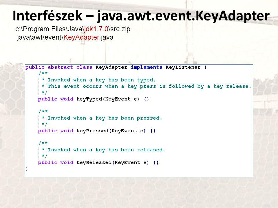 Interfészek – java.awt.event.KeyAdapter c:\Program Files\Java\jdk1.7.0\src.zip java\awt\event\KeyAdapter.java