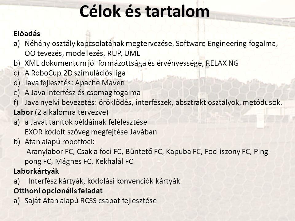 Célok és tartalom Előadás a)Néhány osztály kapcsolatának megtervezése, Software Engineering fogalma, OO tevezés, modellezés, RUP, UML b)XML dokumentum jól formázottsága és érvényessége, RELAX NG c)A RoboCup 2D szimulációs liga d)Java fejlesztés: Apache Maven e)A Java interfész és csomag fogalma f)Java nyelvi bevezetés: öröklődés, interfészek, absztrakt osztályok, metódusok.
