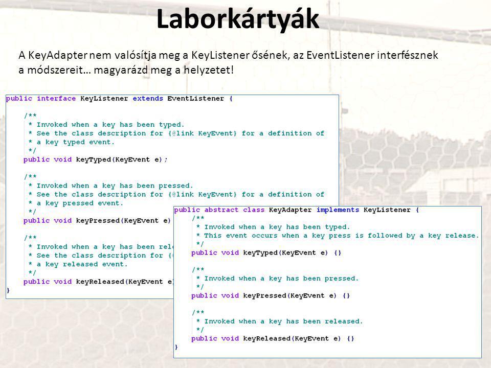 Laborkártyák A KeyAdapter nem valósítja meg a KeyListener ősének, az EventListener interfésznek a módszereit… magyarázd meg a helyzetet!