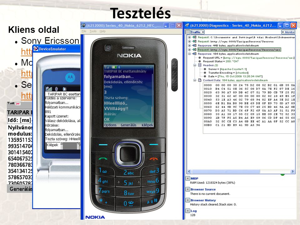 Kliens oldal Sony Ericsson SDK 2.5.0.5 for the Java™ ME Platform http://developer.sonyericsson.com http://developer.sonyericsson.com Motorola Java ME SDK 6.4 http://developer.motorola.com/ http://developer.motorola.com/ Series 40 Nokia 6212 NFC SDK http://www.forum.nokia.com/ http://www.forum.nokia.com/ Szerver oldal Sun GlassFish Enterprise Server v3 Prelude https://glassfish.dev.java.net/downloads/v3-preview.html https://glassfish.dev.java.net/ https://glassfish.dev.java.net/downloads/v3-preview.html https://glassfish.dev.java.net/ Apache Tomcat 6.0.20 http://tomcat.apache.org/ http://tomcat.apache.org/ Tesztelés