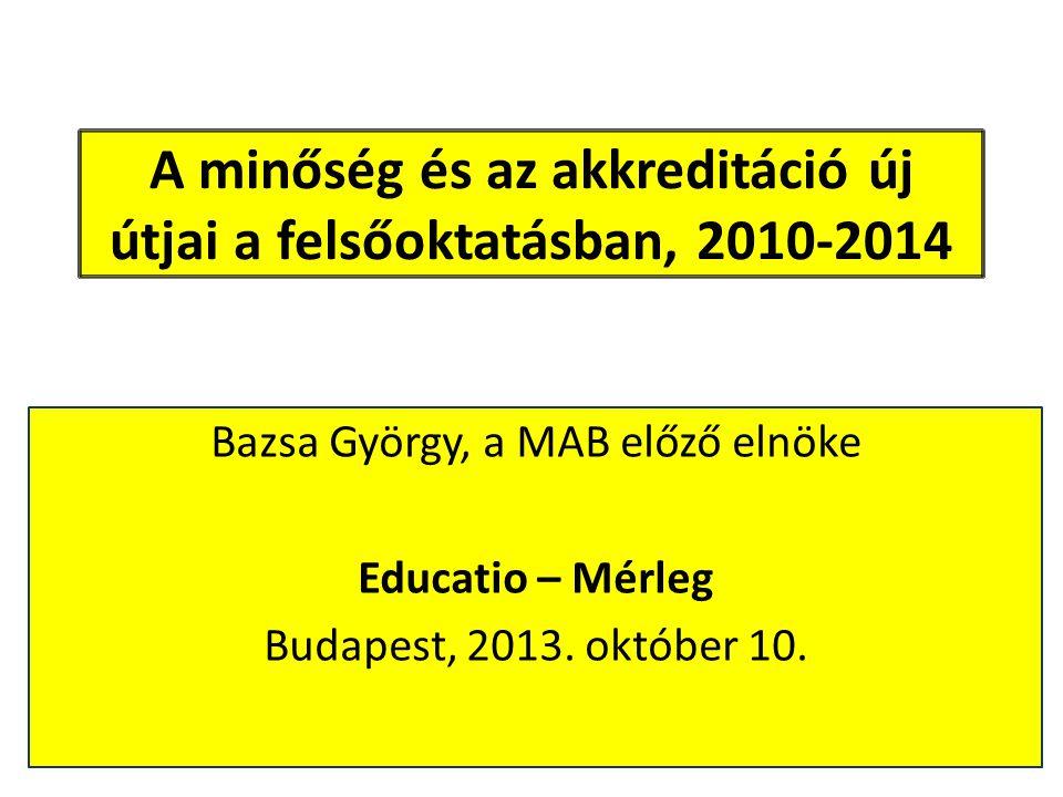 A minőség és az akkreditáció új útjai a felsőoktatásban, 2010-2014 Bazsa György, a MAB előző elnöke Educatio – Mérleg Budapest, 2013. október 10.