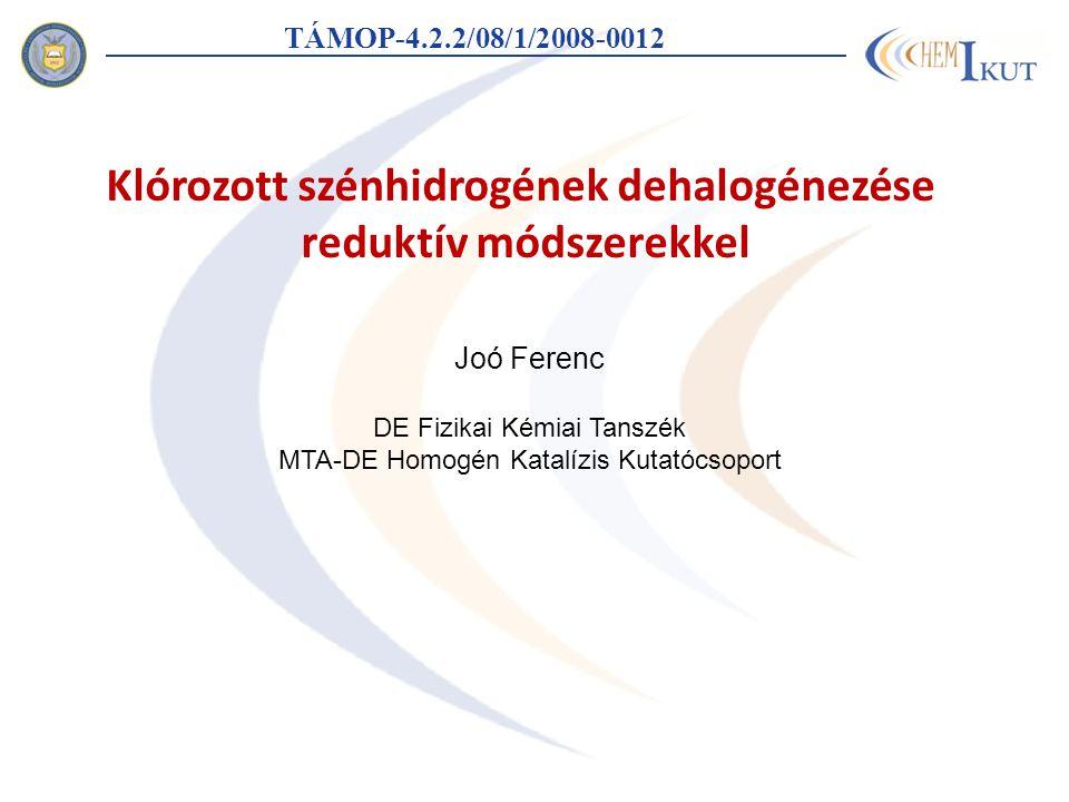 Joó Ferenc DE Fizikai Kémiai Tanszék MTA-DE Homogén Katalízis Kutatócsoport TÁMOP-4.2.2/08/1/2008-0012 Klórozott szénhidrogének dehalogénezése reduktí