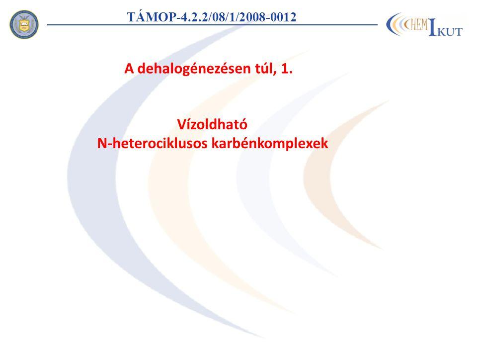 TÁMOP-4.2.2/08/1/2008-0012 Vízoldható N-heterociklusos karbénkomplexek A dehalogénezésen túl, 1.