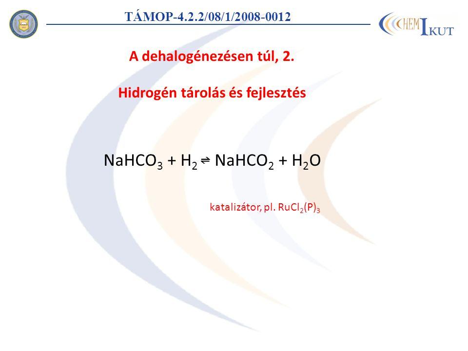 TÁMOP-4.2.2/08/1/2008-0012 Hidrogén tárolás és fejlesztés NaHCO 3 + H 2 NaHCO 2 + H 2 O katalizátor, pl. RuCl 2 (P) 3 A dehalogénezésen túl, 2.