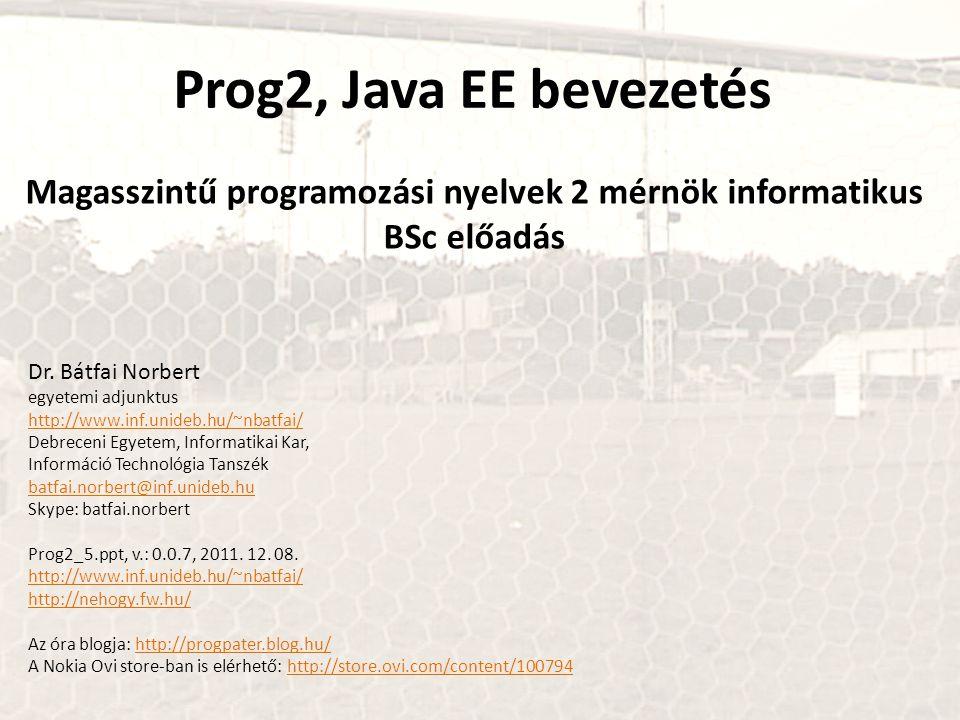 Prog2, Java EE bevezetés Magasszintű programozási nyelvek 2 mérnök informatikus BSc előadás Dr. Bátfai Norbert egyetemi adjunktus http://www.inf.unide