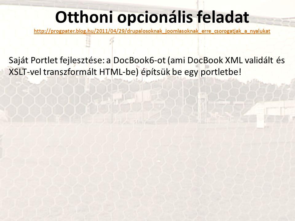 Otthoni opcionális feladat http://progpater.blog.hu/2011/04/29/drupalosoknak_joomlasoknak_erre_csorogatjak_a_nyalukat Saját Portlet fejlesztése: a DocBook6-ot (ami DocBook XML validált és XSLT-vel transzformált HTML-be) építsük be egy portletbe!