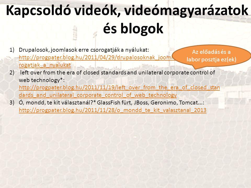 Kapcsoldó videók, videómagyarázatok és blogok 1)Drupalosok, joomlasok erre csorogatják a nyálukat: http://progpater.blog.hu/2011/04/29/drupalosoknak_joomlasoknak_erre_cso rogatjak_a_nyalukat http://progpater.blog.hu/2011/04/29/drupalosoknak_joomlasoknak_erre_cso rogatjak_a_nyalukat 2) left over from the era of closed standards and unilateral corporate control of web technology*: http://progpater.blog.hu/2011/11/19/left_over_from_the_era_of_closed_stan dards_and_unilateral_corporate_control_of_web_technology http://progpater.blog.hu/2011/11/19/left_over_from_the_era_of_closed_stan dards_and_unilateral_corporate_control_of_web_technology 3)Ó, mondd, te kit választanál?* GlassFish fürt, JBoss, Geronimo, Tomcat...: http://progpater.blog.hu/2011/11/28/o_mondd_te_kit_valasztanal_2013 http://progpater.blog.hu/2011/11/28/o_mondd_te_kit_valasztanal_2013 Az előadás és a labor posztja ez(ek)