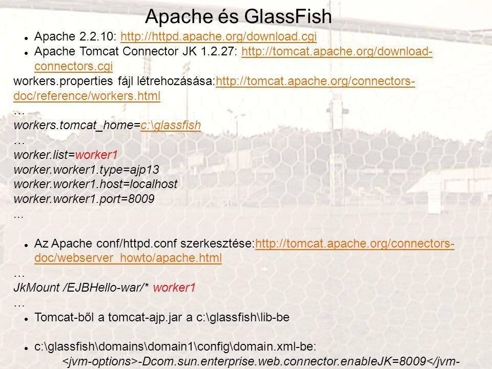 Apache és GlassFish Apache 2.2.10: http://httpd.apache.org/download.cgihttp://httpd.apache.org/download.cgi Apache Tomcat Connector JK 1.2.27: http://tomcat.apache.org/download- connectors.cgihttp://tomcat.apache.org/download- connectors.cgi workers.properties fájl létrehozásása:http://tomcat.apache.org/connectors- doc/reference/workers.htmlhttp://tomcat.apache.org/connectors- doc/reference/workers.html … workers.tomcat_home=c:\glassfishc:\glassfish … worker.list=worker1 worker.worker1.type=ajp13 worker.worker1.host=localhost worker.worker1.port=8009...