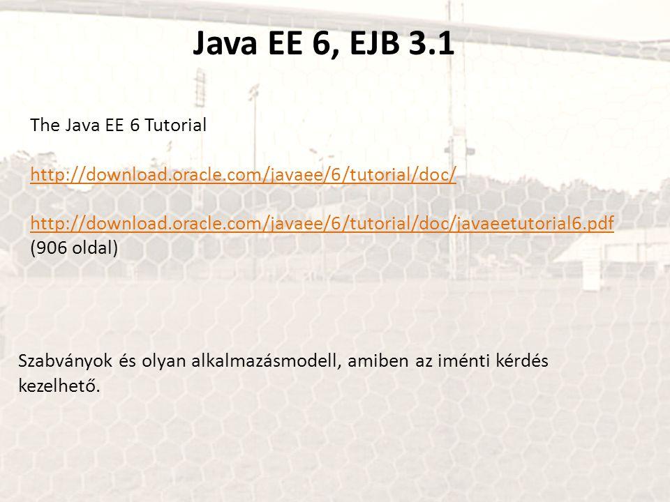 Java EE 6, EJB 3.1 The Java EE 6 Tutorial http://download.oracle.com/javaee/6/tutorial/doc/ http://download.oracle.com/javaee/6/tutorial/doc/javaeetutorial6.pdf http://download.oracle.com/javaee/6/tutorial/doc/javaeetutorial6.pdf (906 oldal) Szabványok és olyan alkalmazásmodell, amiben az iménti kérdés kezelhető.