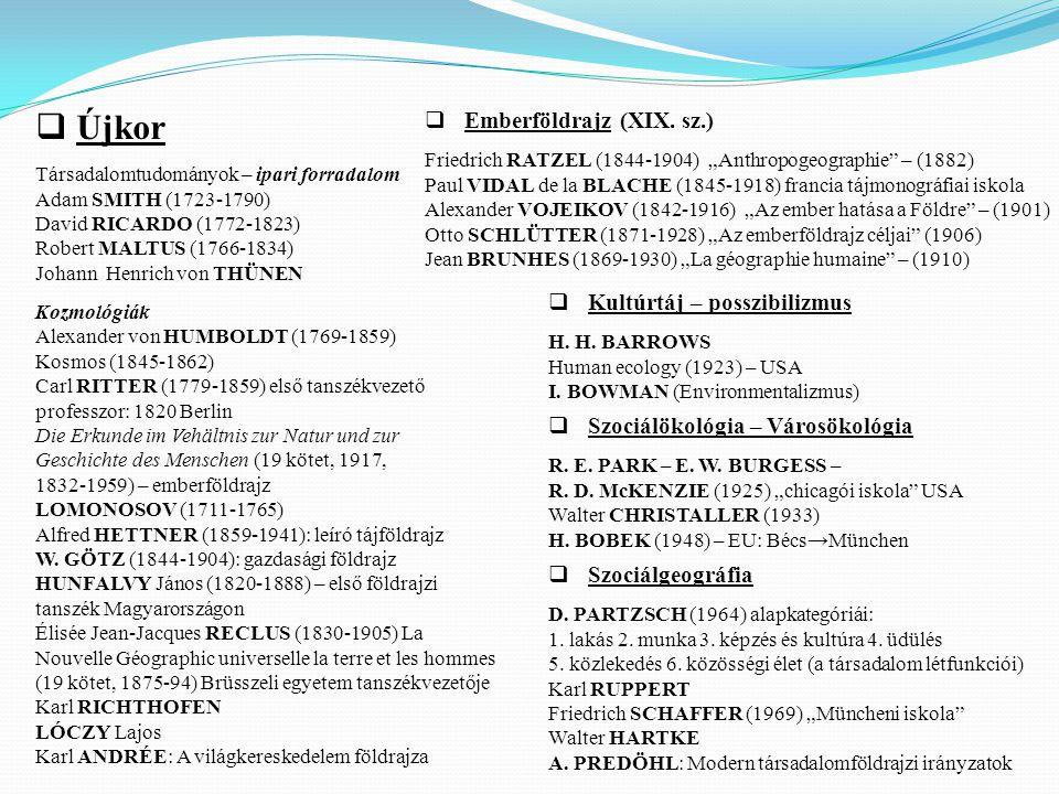  Újkor Társadalomtudományok – ipari forradalom Adam SMITH (1723-1790) David RICARDO (1772-1823) Robert MALTUS (1766-1834) Johann Henrich von THÜNEN Kozmológiák Alexander von HUMBOLDT (1769-1859) Kosmos (1845-1862) Carl RITTER (1779-1859) első tanszékvezető professzor: 1820 Berlin Die Erkunde im Vehältnis zur Natur und zur Geschichte des Menschen (19 kötet, 1917, 1832-1959) – emberföldrajz LOMONOSOV (1711-1765) Alfred HETTNER (1859-1941): leíró tájföldrajz W.