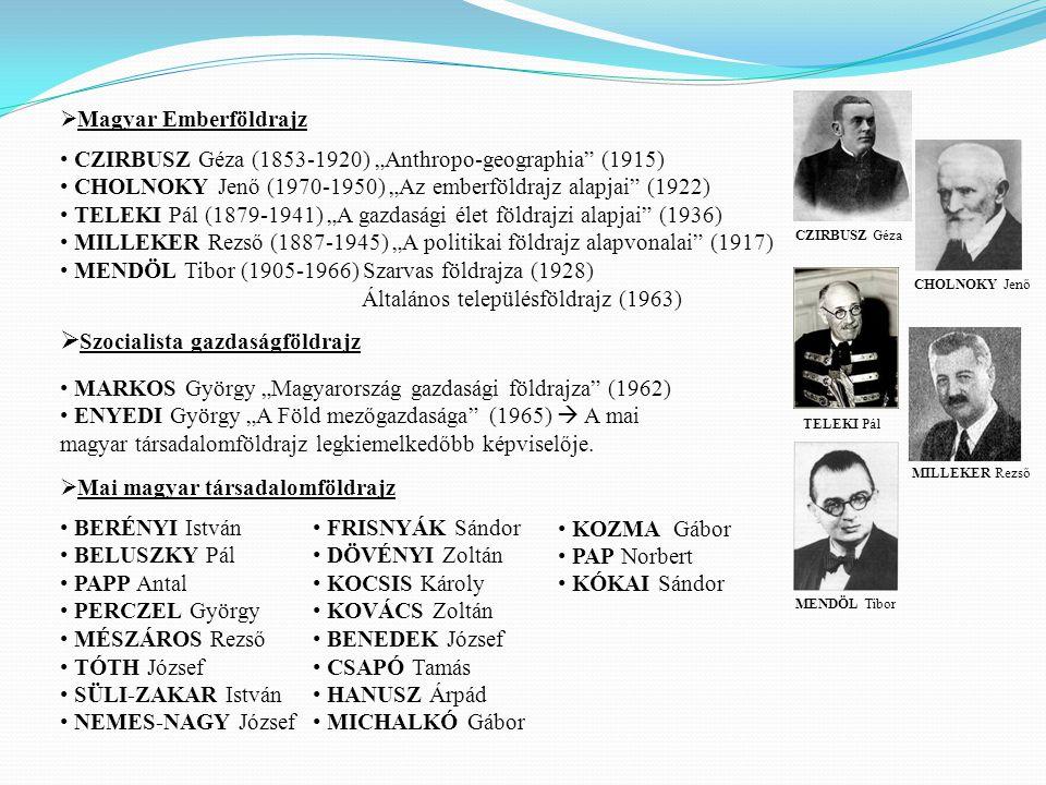 """CZIRBUSZ Géza (1853-1920) """"Anthropo-geographia (1915) CHOLNOKY Jenő (1970-1950) """"Az emberföldrajz alapjai (1922) TELEKI Pál (1879-1941) """"A gazdasági élet földrajzi alapjai (1936) MILLEKER Rezső (1887-1945) """"A politikai földrajz alapvonalai (1917) MENDÖL Tibor (1905-1966) Szarvas földrajza (1928) Általános településföldrajz (1963) MARKOS György """"Magyarország gazdasági földrajza (1962) ENYEDI György """"A Föld mezőgazdasága (1965)  A mai magyar társadalomföldrajz legkiemelkedőbb képviselője."""