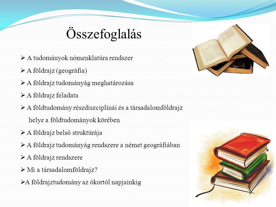 Összefoglalás  A tudományok nómenklatúra rendszer  A földrajz (geográfia)  A földrajz tudományág meghatározása  A földrajz feladata  A földtudomány részdiszciplínái és a társadalomföldrajz helye a földtudományok körében  A földrajz belső struktúrája  A földrajz tudományág rendszere a német geográfiában  A földrajz rendszere  Mi a társadalomföldrajz.