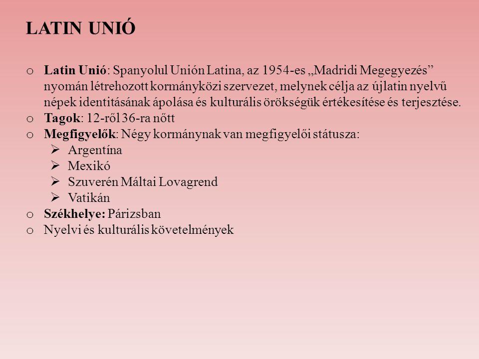"""LATIN UNIÓ o Latin Unió: Spanyolul Unión Latina, az 1954-es """"Madridi Megegyezés"""" nyomán létrehozott kormányközi szervezet, melynek célja az újlatin ny"""