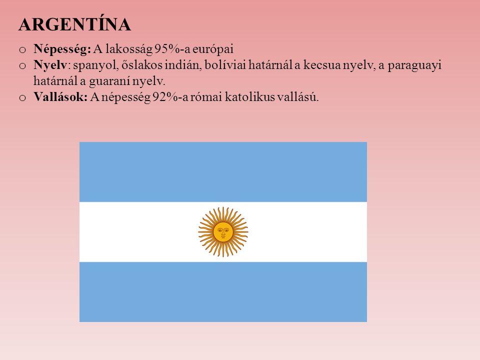 ARGENTÍNA o Népesség: A lakosság 95%-a európai o Nyelv: spanyol, őslakos indián, bolíviai határnál a kecsua nyelv, a paraguayi határnál a guaraní nyel