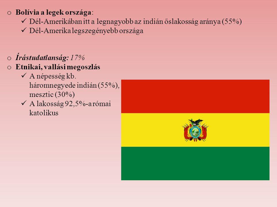 o Bolívia a legek országa: Dél-Amerikában itt a legnagyobb az indián őslakosság aránya (55%) Dél-Amerika legszegényebb országa o Írástudatlanság: 17%