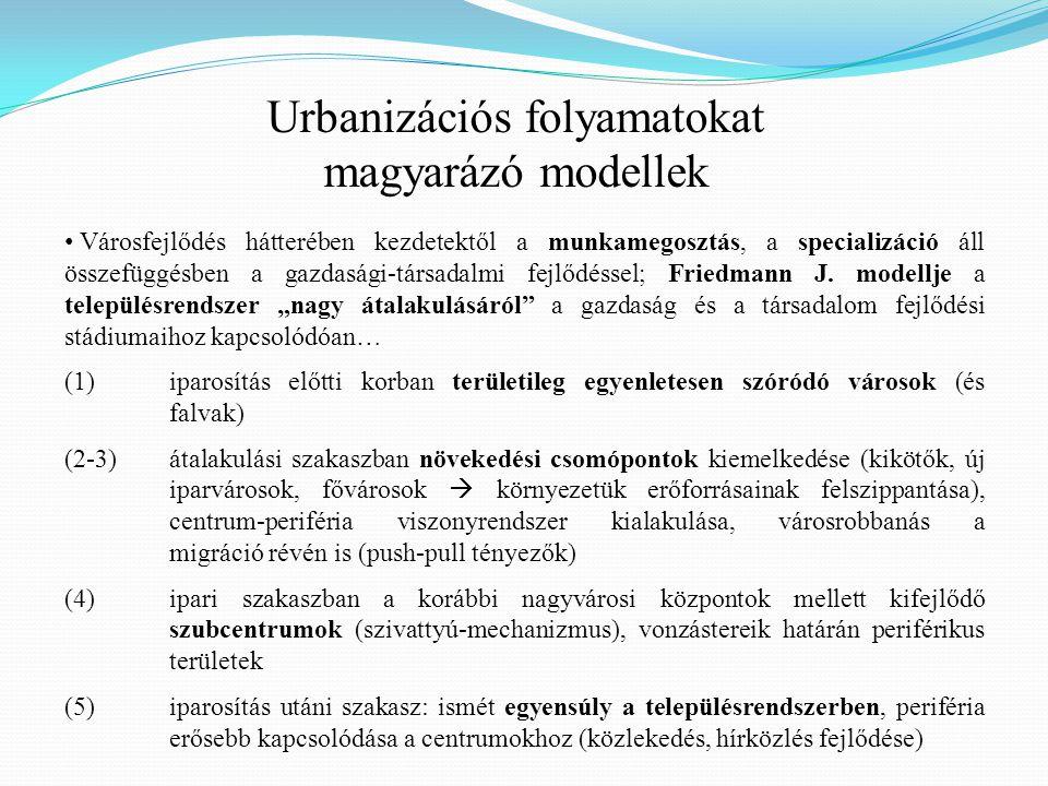 Urbanizációs folyamatokat magyarázó modellek Városfejlődés hátterében kezdetektől a munkamegosztás, a specializáció áll összefüggésben a gazdasági-társadalmi fejlődéssel; Friedmann J.