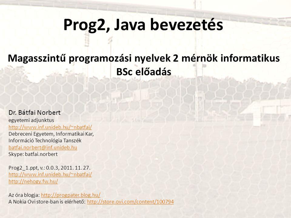 Prog2, Java bevezetés Magasszintű programozási nyelvek 2 mérnök informatikus BSc előadás Dr. Bátfai Norbert egyetemi adjunktus http://www.inf.unideb.h