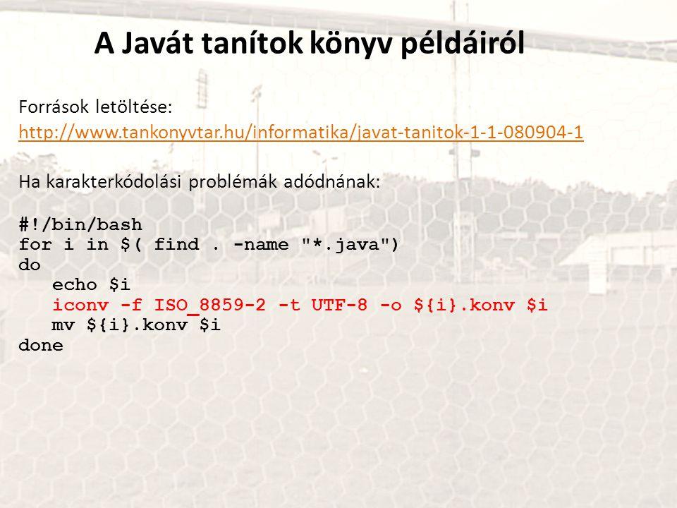 A Javát tanítok könyv példáiról Források letöltése: http://www.tankonyvtar.hu/informatika/javat-tanitok-1-1-080904-1 Ha karakterkódolási problémák adó