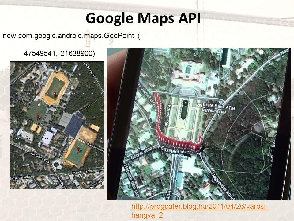 new com.google.android.maps.GeoPoint ( 47549541, 21638900) Google Maps API http://progpater.blog.hu/2011/04/26/varosi_ hangya_2