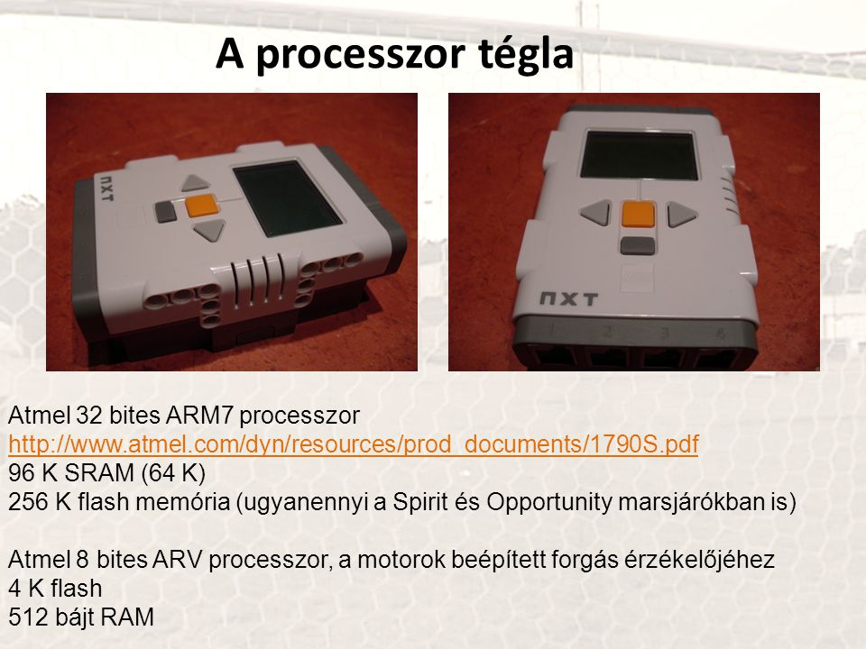 A processzor tégla Atmel 32 bites ARM7 processzor http://www.atmel.com/dyn/resources/prod_documents/1790S.pdf 96 K SRAM (64 K) 256 K flash memória (ug