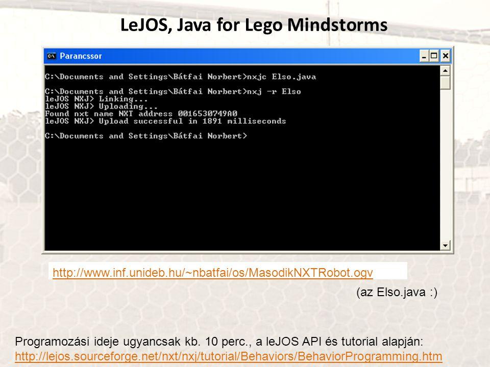 LeJOS, Java for Lego Mindstorms http://www.inf.unideb.hu/~nbatfai/os/MasodikNXTRobot.ogv (az Elso.java :) Programozási ideje ugyancsak kb. 10 perc., a