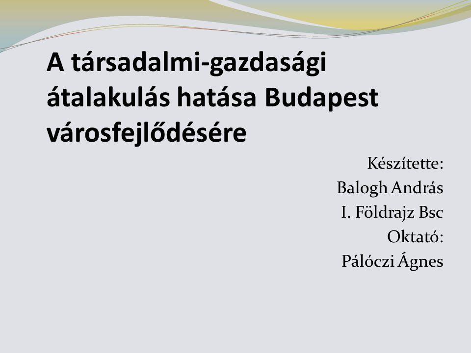 A társadalmi-gazdasági átalakulás hatása Budapest városfejlődésére Készítette: Balogh András I.